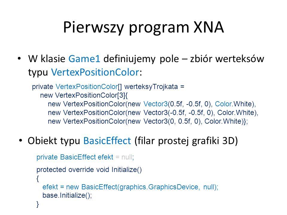 Pierwszy program XNAW klasie Game1 definiujemy pole – zbiór werteksów typu VertexPositionColor: private VertexPositionColor[] werteksyTrojkata =
